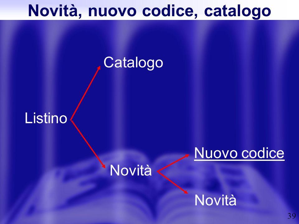 39 Novità, nuovo codice, catalogo Listino Catalogo Novità Nuovo codice Novità