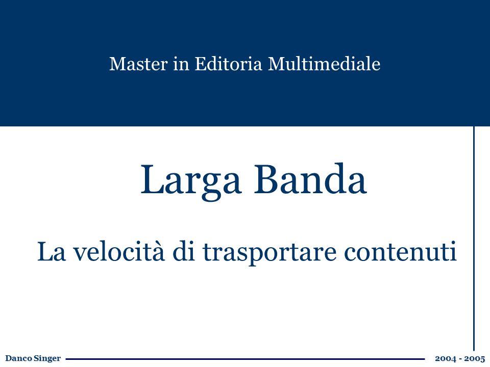 Danco Singer 2004 - 2005 Larga Banda Master in Editoria Multimediale La velocità di trasportare contenuti