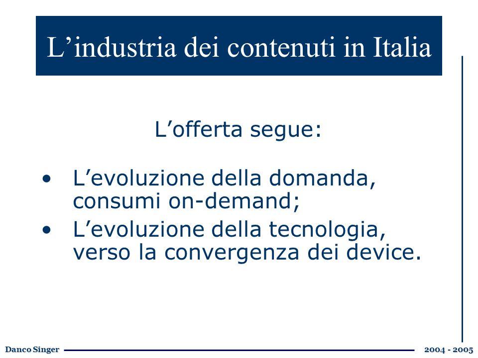 Danco Singer 2004 - 2005 Lindustria dei contenuti in Italia Lofferta segue: Levoluzione della domanda, consumi on-demand; Levoluzione della tecnologia, verso la convergenza dei device.