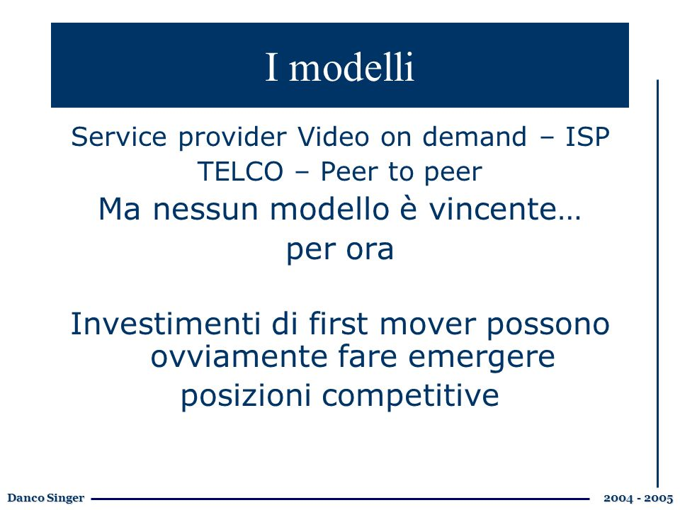 Danco Singer 2004 - 2005 I modelli Service provider Video on demand – ISP TELCO – Peer to peer Ma nessun modello è vincente… per ora Investimenti di first mover possono ovviamente fare emergere posizioni competitive