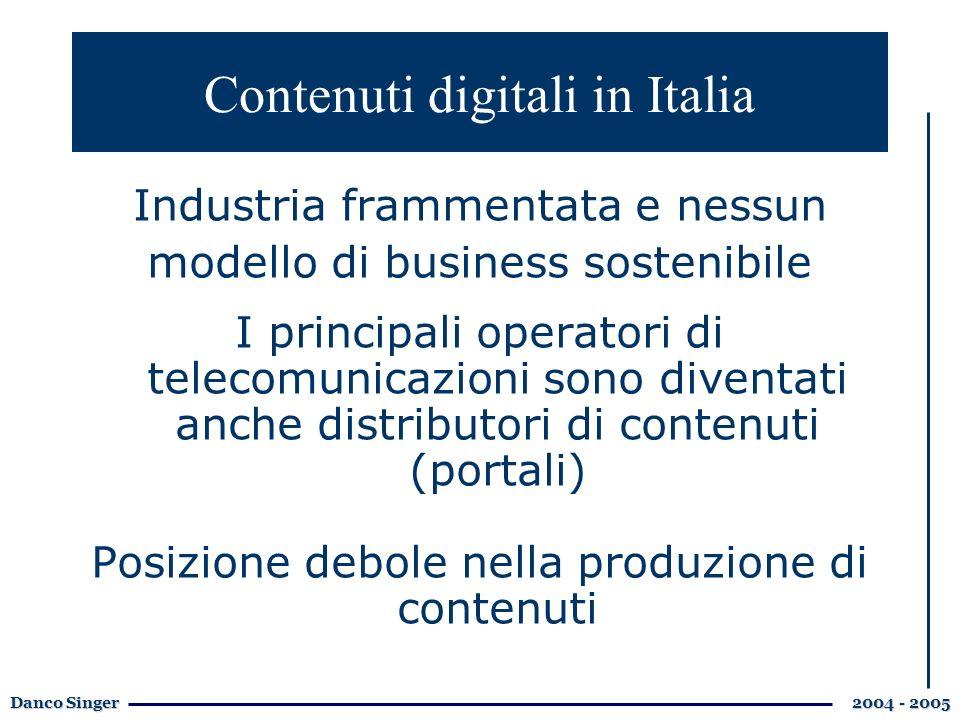 Danco Singer 2004 - 2005 Industria frammentata e nessun modello di business sostenibile I principali operatori di telecomunicazioni sono diventati anche distributori di contenuti (portali) Posizione debole nella produzione di contenuti Contenuti digitali in Italia