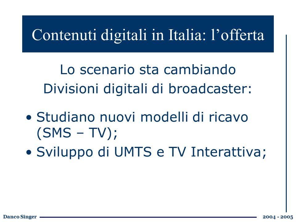 Danco Singer 2004 - 2005 Contenuti digitali in Italia: lofferta Lo scenario sta cambiando Divisioni digitali di broadcaster: Studiano nuovi modelli di ricavo (SMS – TV); Sviluppo di UMTS e TV Interattiva;
