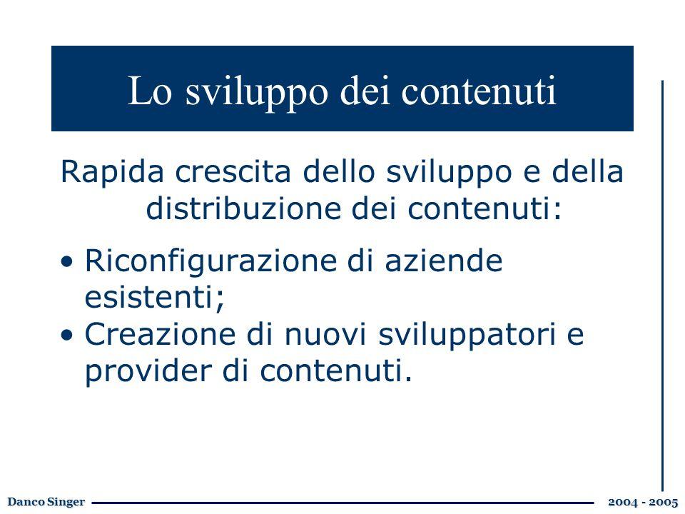 Danco Singer 2004 - 2005 Lo sviluppo dei contenuti Rapida crescita dello sviluppo e della distribuzione dei contenuti: Riconfigurazione di aziende esistenti; Creazione di nuovi sviluppatori e provider di contenuti.