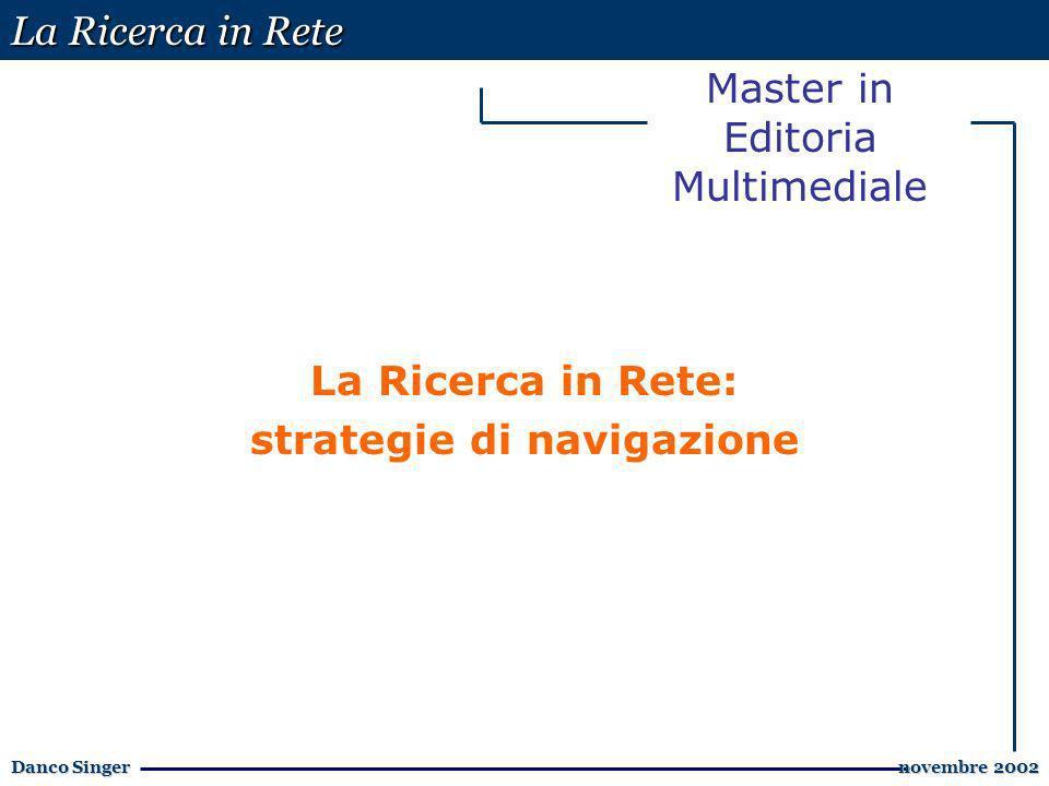 La Ricerca in Rete Danco Singer novembre 2002 novembre 2002 Master in Editoria Multimediale La Ricerca in Rete: strategie di navigazione