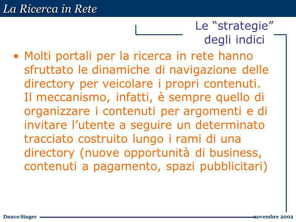 La Ricerca in Rete Danco Singer novembre 2002 novembre 2002 Le strategie degli indici Molti portali per la ricerca in rete hanno sfruttato le dinamiche di navigazione delle directory per veicolare i propri contenuti.