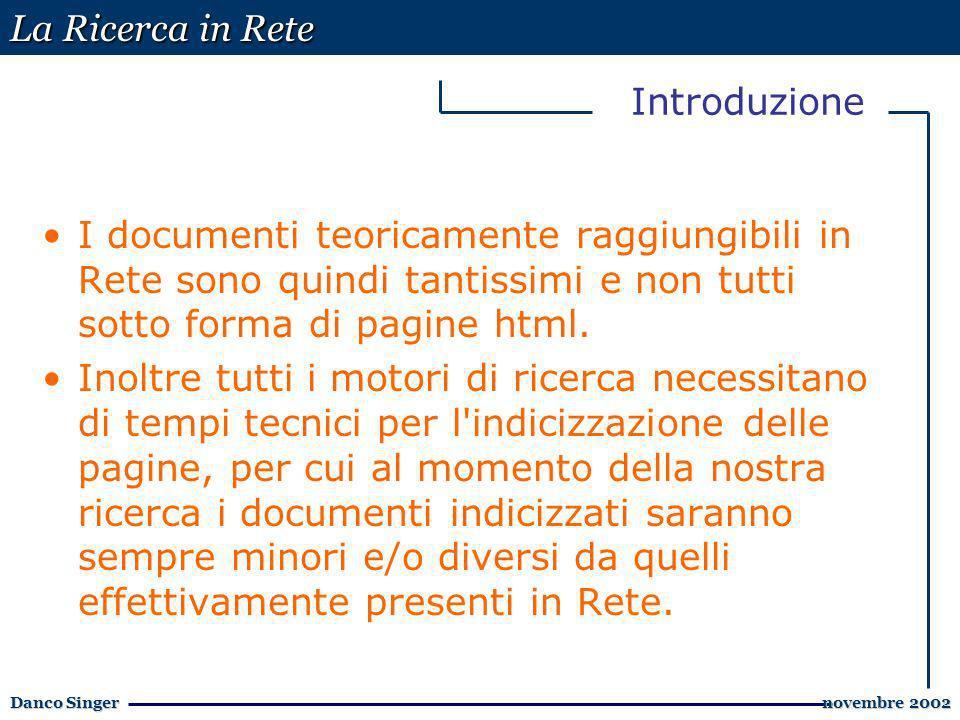 La Ricerca in Rete Danco Singer novembre 2002 novembre 2002 Introduzione I documenti teoricamente raggiungibili in Rete sono quindi tantissimi e non tutti sotto forma di pagine html.