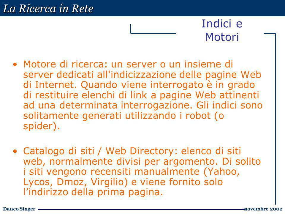 La Ricerca in Rete Danco Singer novembre 2002 novembre 2002 Indici e Motori Motore di ricerca: un server o un insieme di server dedicati all indicizzazione delle pagine Web di Internet.