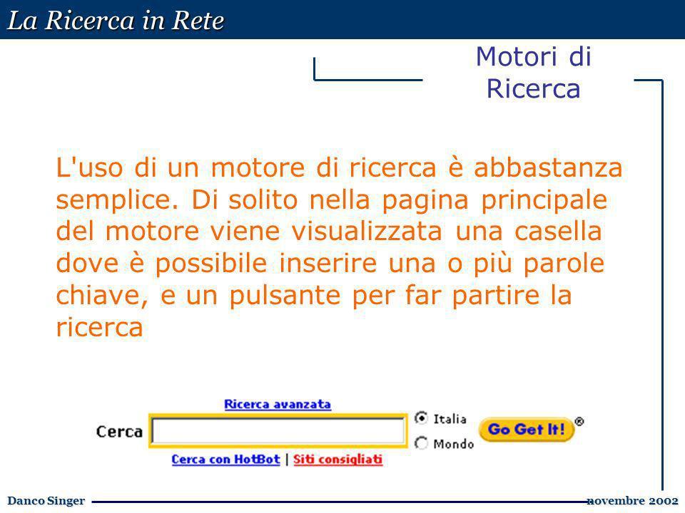 La Ricerca in Rete Danco Singer novembre 2002 novembre 2002 Motori di Ricerca L uso di un motore di ricerca è abbastanza semplice.