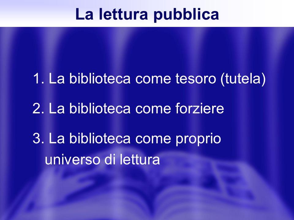 1. La biblioteca come tesoro (tutela) 2. La biblioteca come forziere 3. La biblioteca come proprio universo di lettura La lettura pubblica