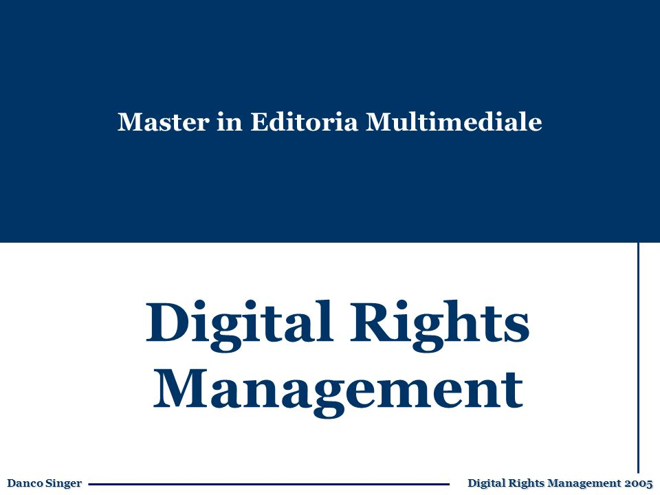 Danco Singer Digital Rights Management 2005 Digital Rights Management Master in Editoria Multimediale