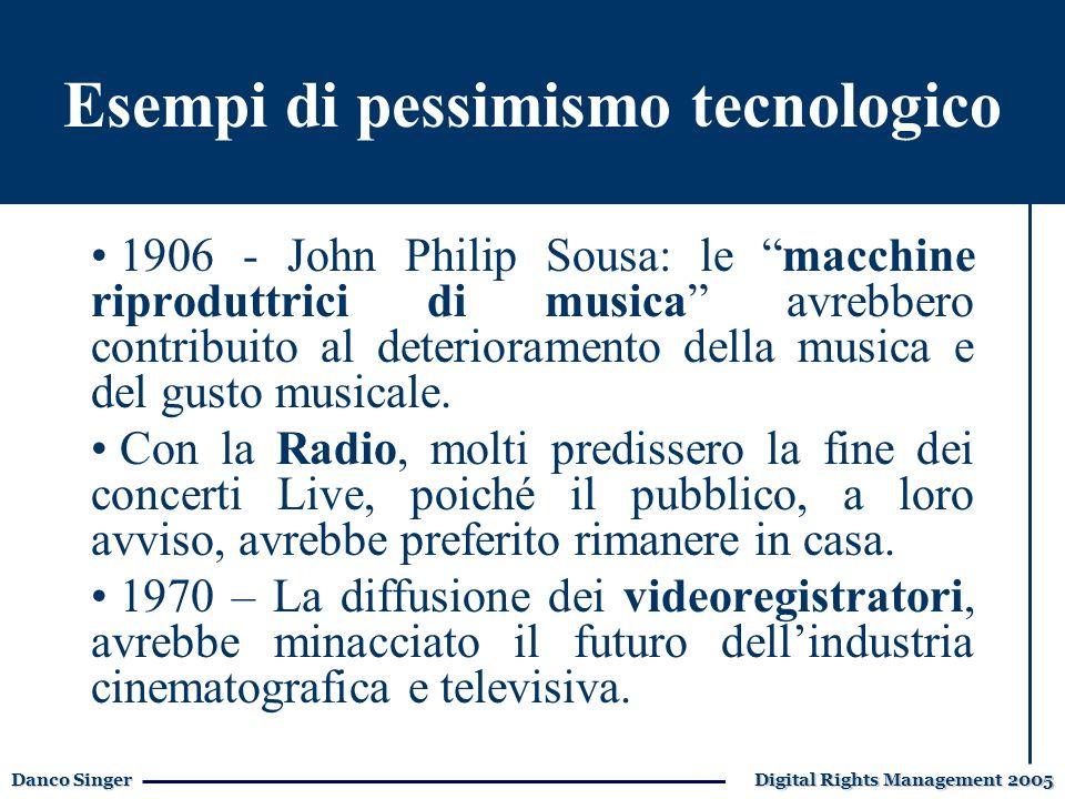 Danco Singer Digital Rights Management 2005 Esempi di pessimismo tecnologico 1906 - John Philip Sousa: le macchine riproduttrici di musica avrebbero contribuito al deterioramento della musica e del gusto musicale.