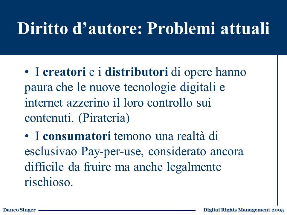 Danco Singer Digital Rights Management 2005 Diritto dautore: Problemi attuali I creatori e i distributori di opere hanno paura che le nuove tecnologie digitali e internet azzerino il loro controllo sui contenuti.