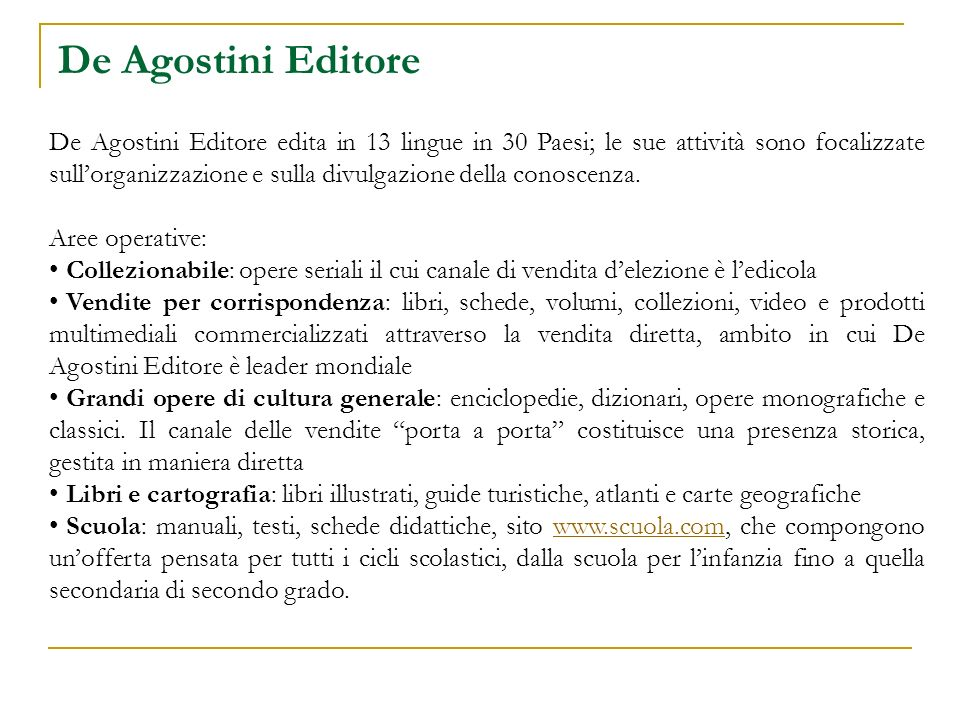 De Agostini Editore De Agostini Editore edita in 13 lingue in 30 Paesi; le sue attività sono focalizzate sullorganizzazione e sulla divulgazione della conoscenza.