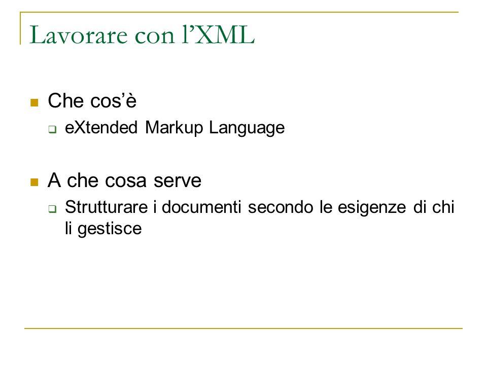 Lavorare con lXML Che cosè eXtended Markup Language A che cosa serve Strutturare i documenti secondo le esigenze di chi li gestisce
