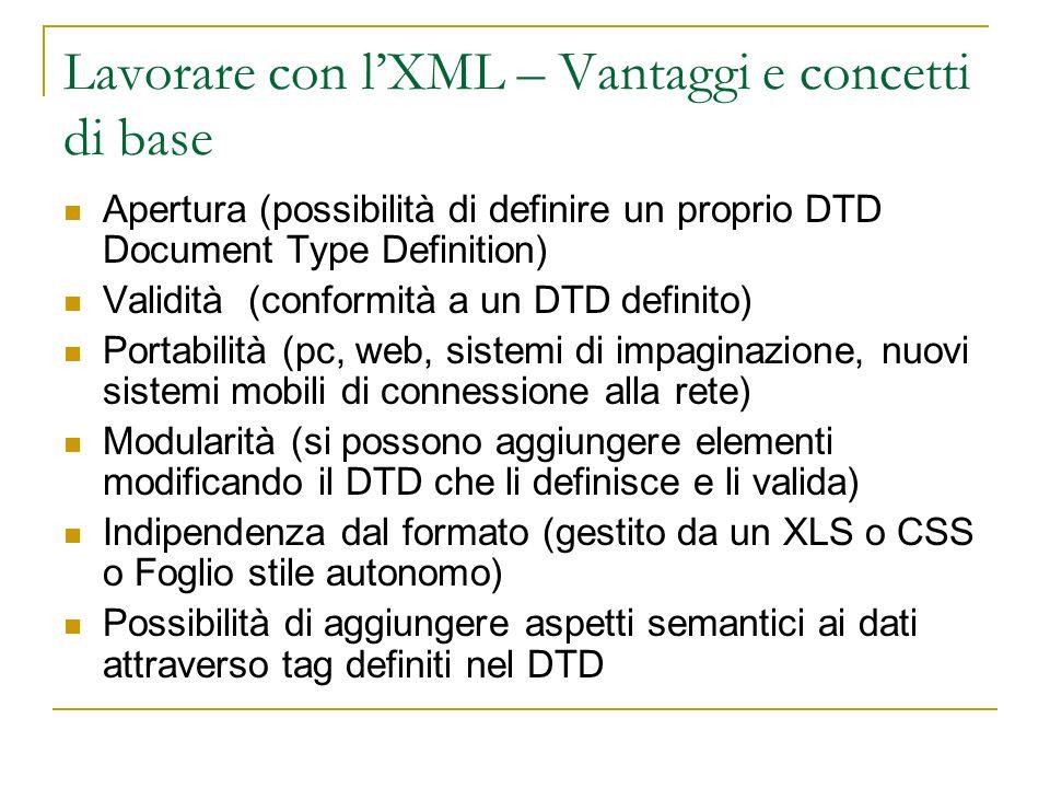 Lavorare con lXML – Vantaggi e concetti di base Apertura (possibilità di definire un proprio DTD Document Type Definition) Validità (conformità a un DTD definito) Portabilità (pc, web, sistemi di impaginazione, nuovi sistemi mobili di connessione alla rete) Modularità (si possono aggiungere elementi modificando il DTD che li definisce e li valida) Indipendenza dal formato (gestito da un XLS o CSS o Foglio stile autonomo) Possibilità di aggiungere aspetti semantici ai dati attraverso tag definiti nel DTD