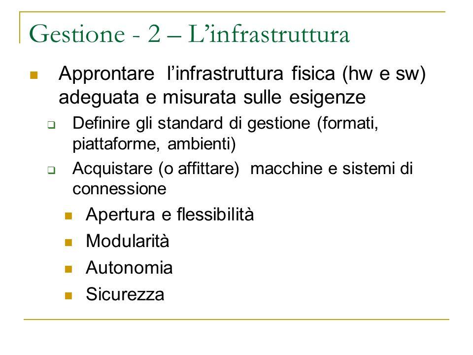 Gestione - 2 – Linfrastruttura Approntare linfrastruttura fisica (hw e sw) adeguata e misurata sulle esigenze Definire gli standard di gestione (forma