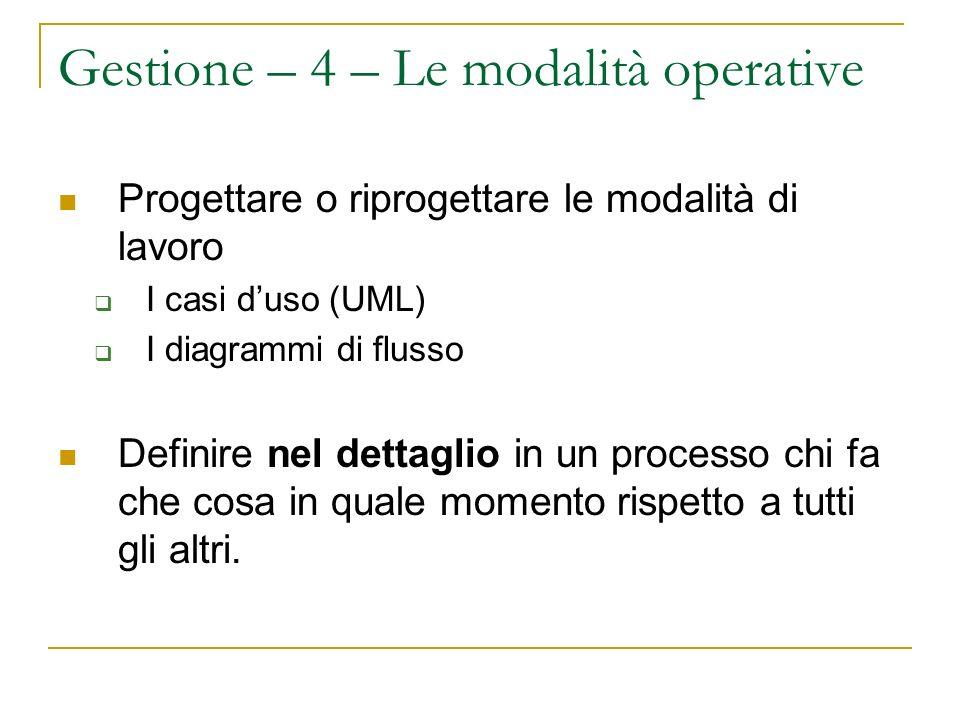 Gestione – 4 – Le modalità operative Progettare o riprogettare le modalità di lavoro I casi duso (UML) I diagrammi di flusso Definire nel dettaglio in un processo chi fa che cosa in quale momento rispetto a tutti gli altri.
