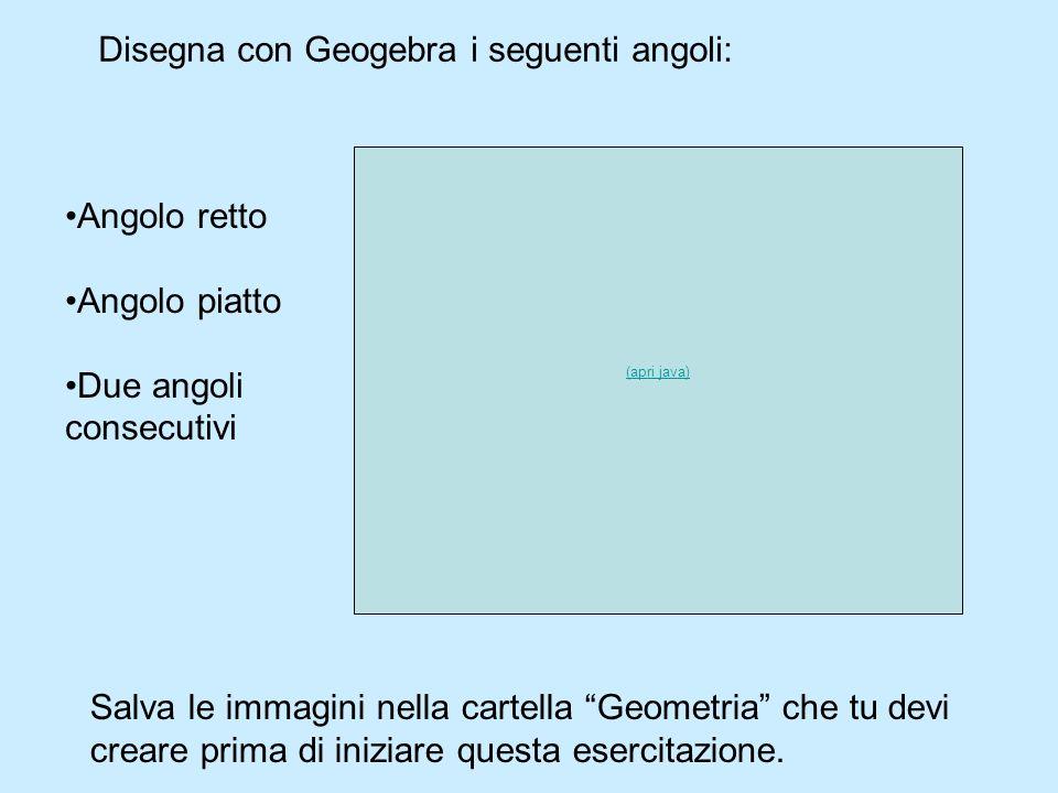 Disegna con Geogebra i seguenti angoli: Angolo retto Angolo piatto Due angoli consecutivi