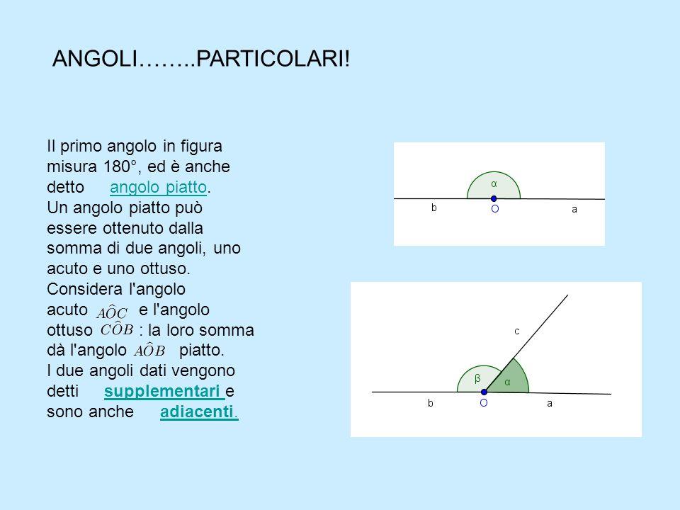 Il primo angolo in figura misura 180°, ed è anche detto angolo piatto.angolo piatto Un angolo piatto può essere ottenuto dalla somma di due angoli, uno acuto e uno ottuso.