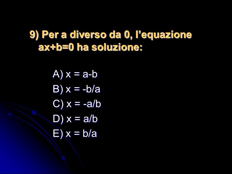 8) Relativamente alla soluzione dellequazione algebrica di primo grado Ax – B = 0 quale delle seguenti affermazioni è CORRETTA? A) lequazione non ha s