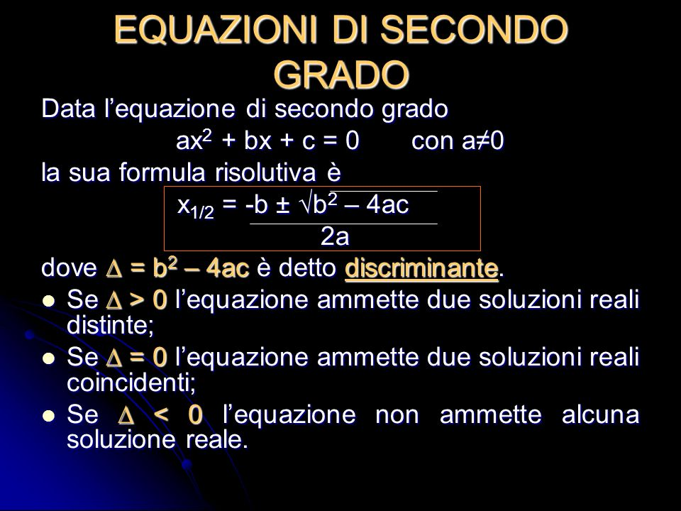EQUAZIONI DI SECONDO GRADO Data lequazione di secondo grado ax 2 + bx + c = 0 con a0 la sua formula risolutiva è x 1/2 = -b ± b 2 – 4ac 2a 2a dove = b 2 – 4ac è detto discriminante.