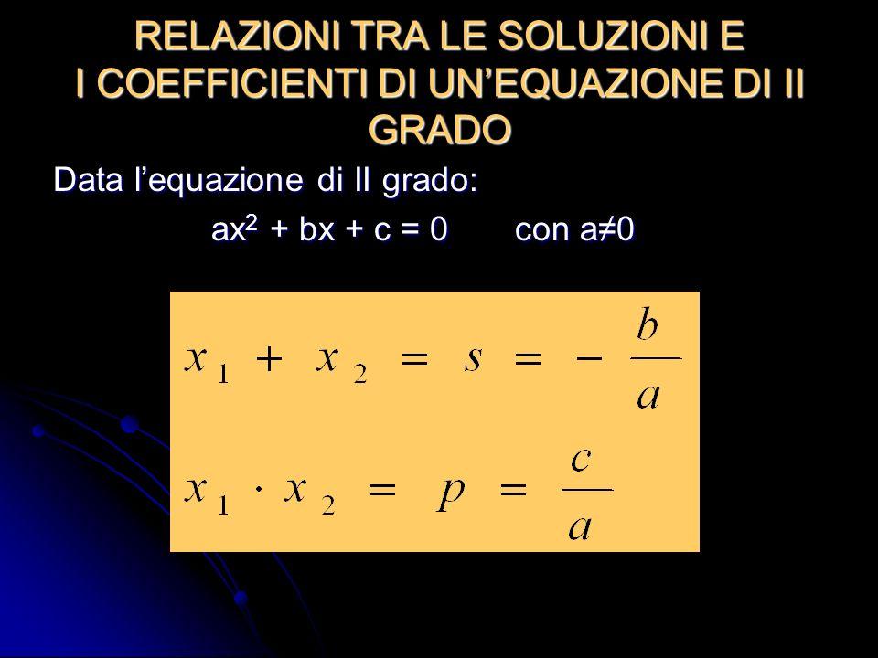 RELAZIONI TRA LE SOLUZIONI E I COEFFICIENTI DI UNEQUAZIONE DI II GRADO Data lequazione di II grado: ax 2 + bx + c = 0 con a0