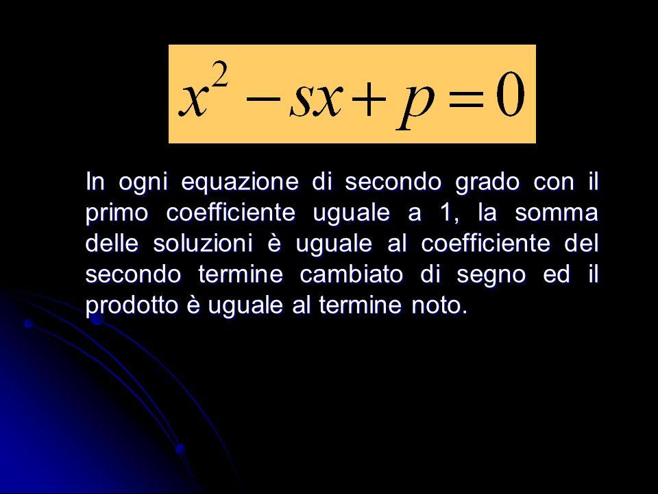 In ogni equazione di secondo grado con il primo coefficiente uguale a 1, la somma delle soluzioni è uguale al coefficiente del secondo termine cambiato di segno ed il prodotto è uguale al termine noto.