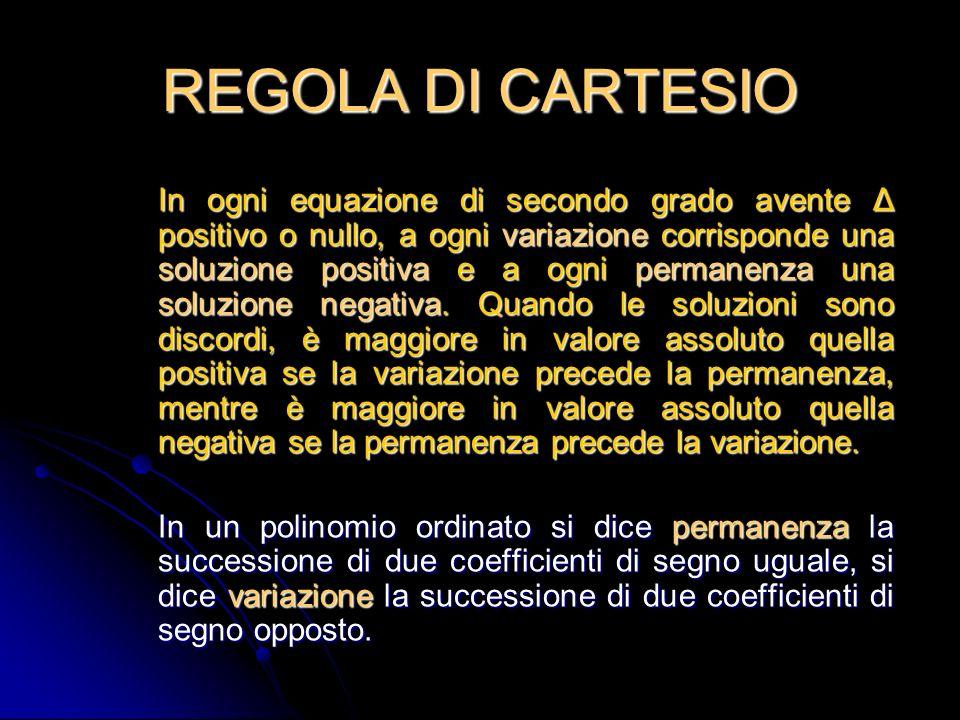REGOLA DI CARTESIO In ogni equazione di secondo grado avente Δ positivo o nullo, a ogni variazione corrisponde una soluzione positiva e a ogni permanenza una soluzione negativa.