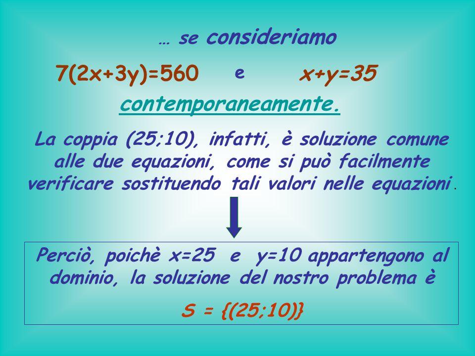 … se consideriamo 7(2x+3y)=560 e x+y=35 La coppia (25;10), infatti, è soluzione comune alle due equazioni, come si può facilmente verificare sostituen