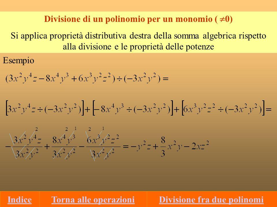 Divisione fra due polinomi Condizioni: a)Il polinomio divisore deve essere 0 per ogni valore delle variabili b)Grado del Dividendo grado del divisore Prima di effettuare la divisione, occorre: 1)Ordinare Dividendo e divisore secondo le potenze decrescenti della variabile 2)Completare, qualora non sia già completo, il dividendo Dividendo divisore Quoziente Resto Schema D=d·Q+R Indietro ContinuaIndice