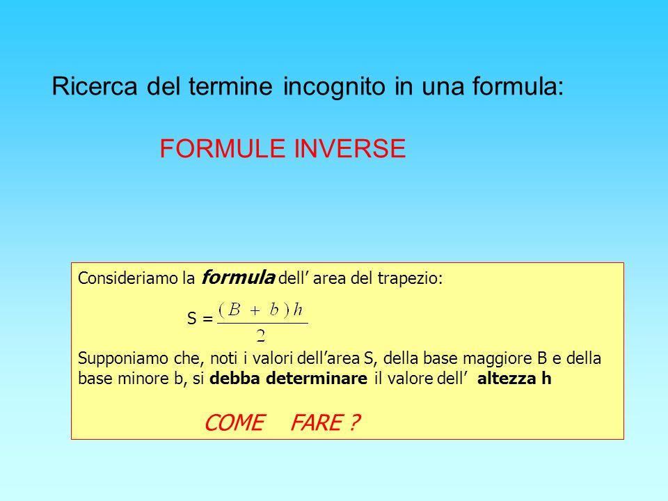 Consideriamo la formula dell area del trapezio: S = Supponiamo che, noti i valori dellarea S, della base maggiore B e della base minore b, si debba determinare il valore dell altezza h COME FARE .