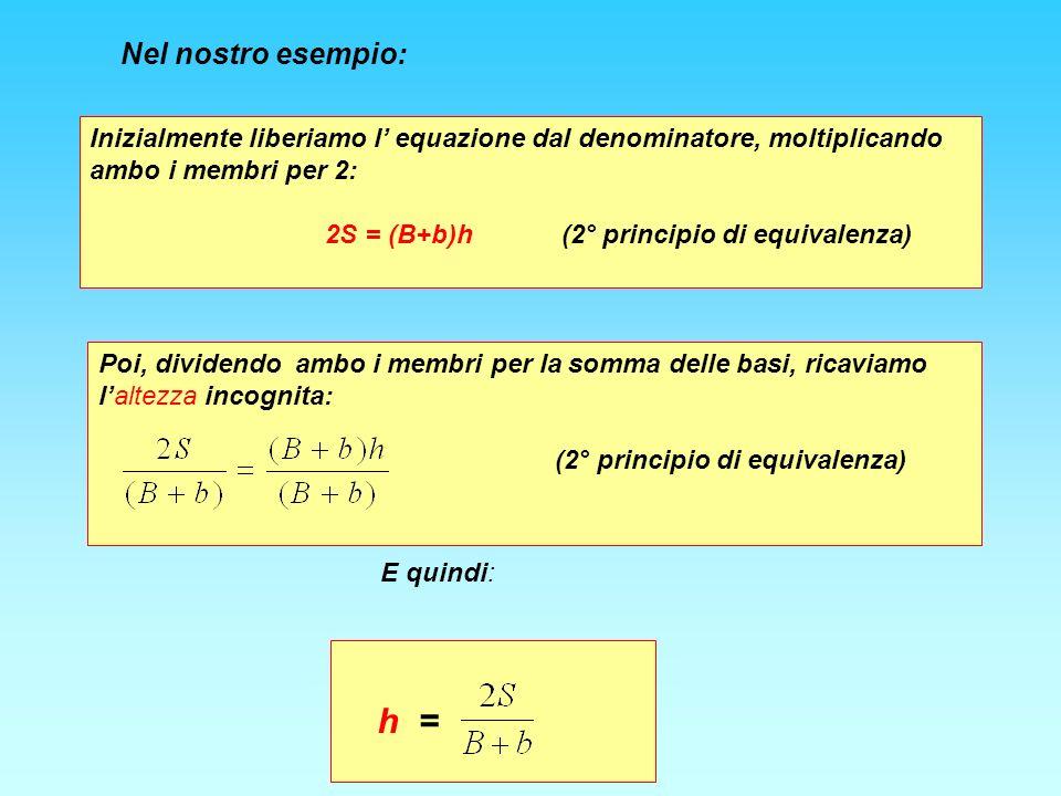 Nel nostro esempio: Inizialmente liberiamo l equazione dal denominatore, moltiplicando ambo i membri per 2: 2S = (B+b)h (2° principio di equivalenza) Poi, dividendo ambo i membri per la somma delle basi, ricaviamo laltezza incognita: (2° principio di equivalenza) E quindi: h =