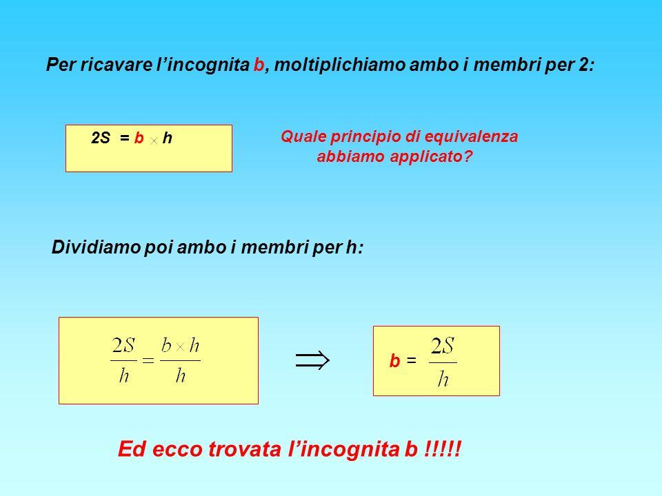 Per ricavare lincognita b, moltiplichiamo ambo i membri per 2: 2S = b h Quale principio di equivalenza abbiamo applicato.