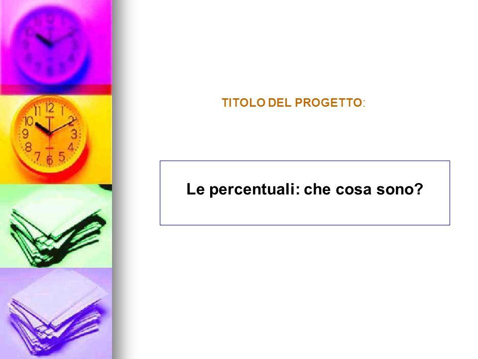 TITOLO del progetto: Le percentuali: che cosa sono? TITOLO DEL PROGETTO: