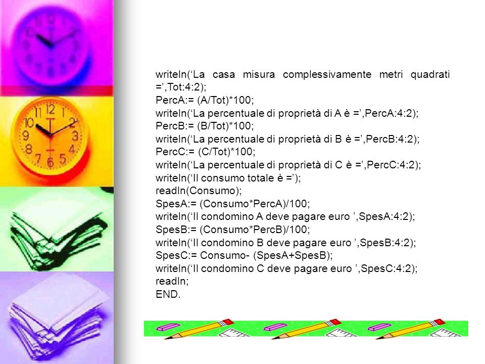 writeln(La casa misura complessivamente metri quadrati =,Tot:4:2); PercA:= (A/Tot)*100; writeln(La percentuale di proprietà di A è =,PercA:4:2); PercB