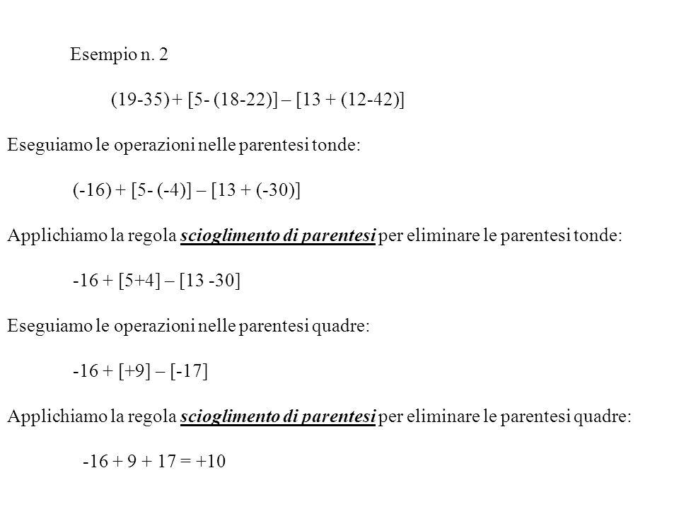 Esempio n. 1 7 – [(2-5) – (-4+5-7+2)] Eseguiamo le operazioni nelle parentesi tonde: 7 – [(-3) – (-4)] Applichiamo la regola scioglimento di parentesi