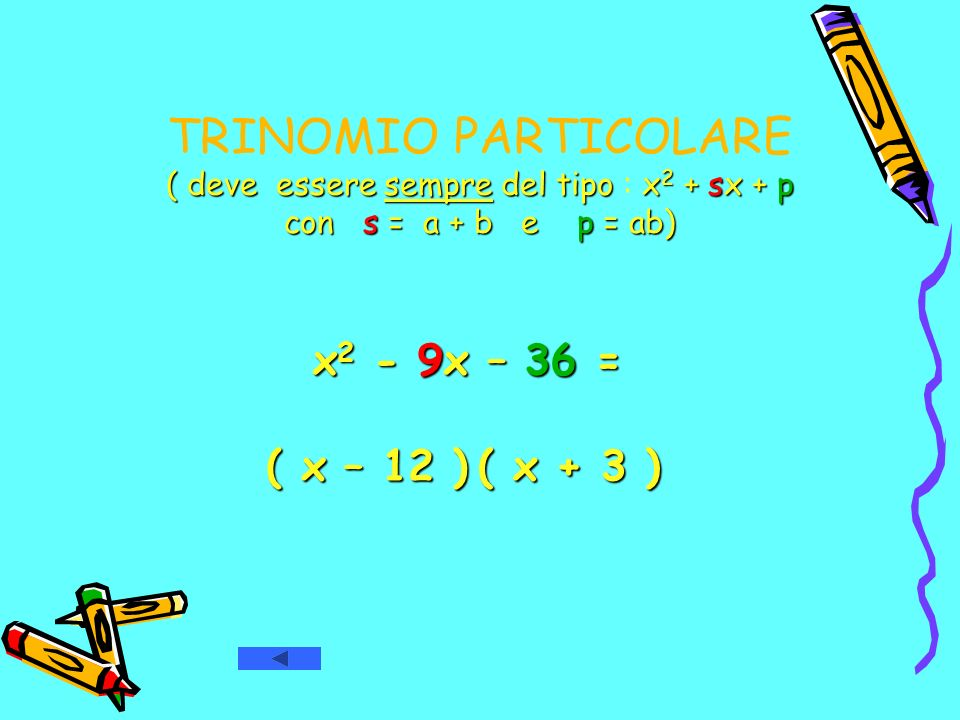 TRINOMIO PARTICOLARE ( deve essere sempre del tipo : x2 + sx + p con s = a + b e p = ab) x 2 - 9x – 36 = ( x – 12 ) ( x – 12 ) ( x + 3 ) ( x + 3 )