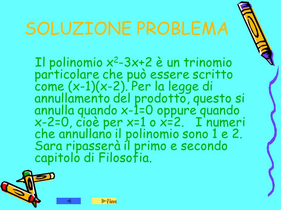 SOLUZIONE PROBLEMA Il polinomio x 2 -3x+2 è un trinomio particolare che può essere scritto come (x-1)(x-2). Per la legge di annullamento del prodotto,