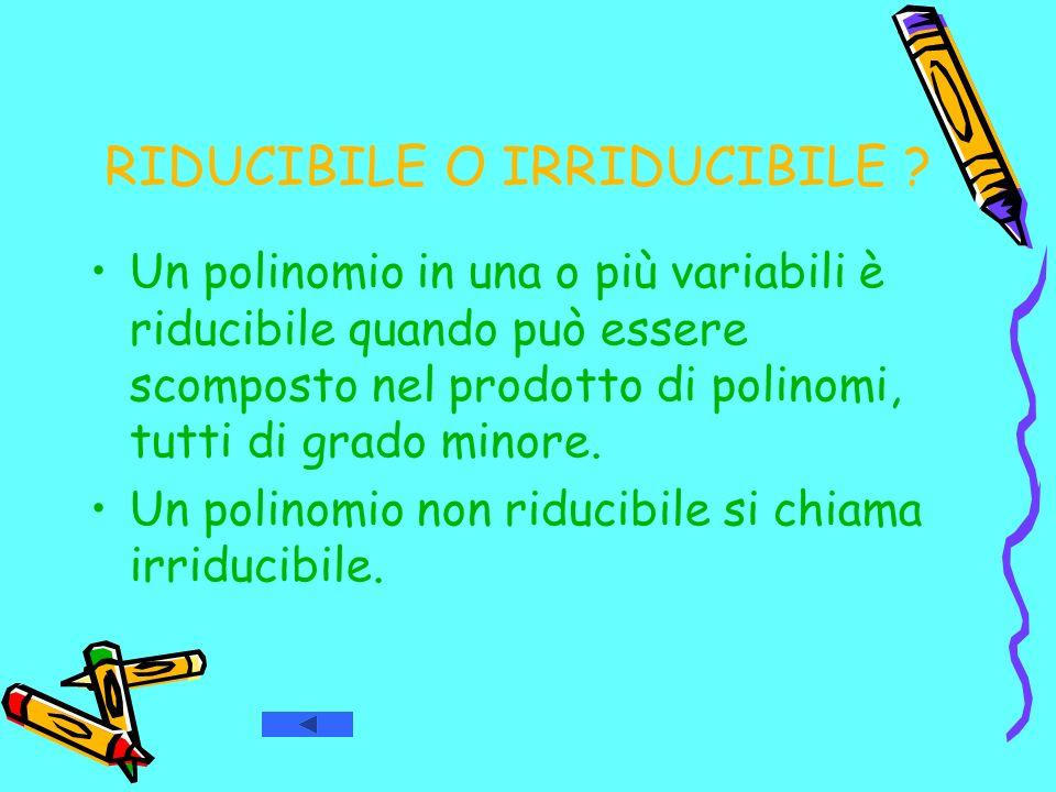 RIDUCIBILE O IRRIDUCIBILE ? Un polinomio in una o più variabili è riducibile quando può essere scomposto nel prodotto di polinomi, tutti di grado mino