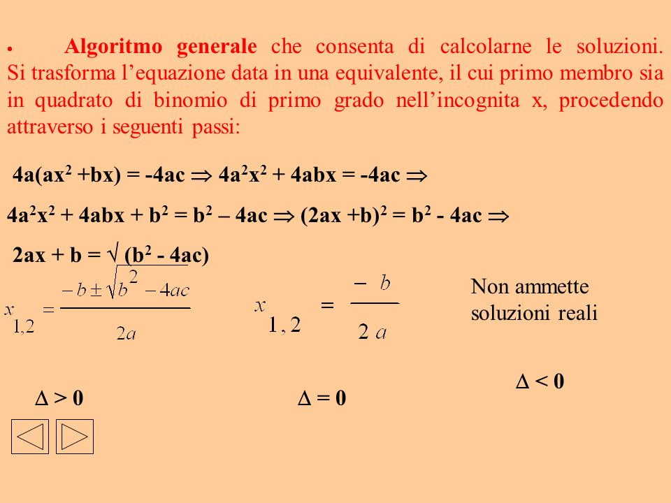 4a(ax 2 +bx) = -4ac 4a 2 x 2 + 4abx = -4ac 4a 2 x 2 + 4abx + b 2 = b 2 – 4ac (2ax +b) 2 = b 2 - 4ac 2ax + b = (b 2 - 4ac) Algoritmo generale che conse