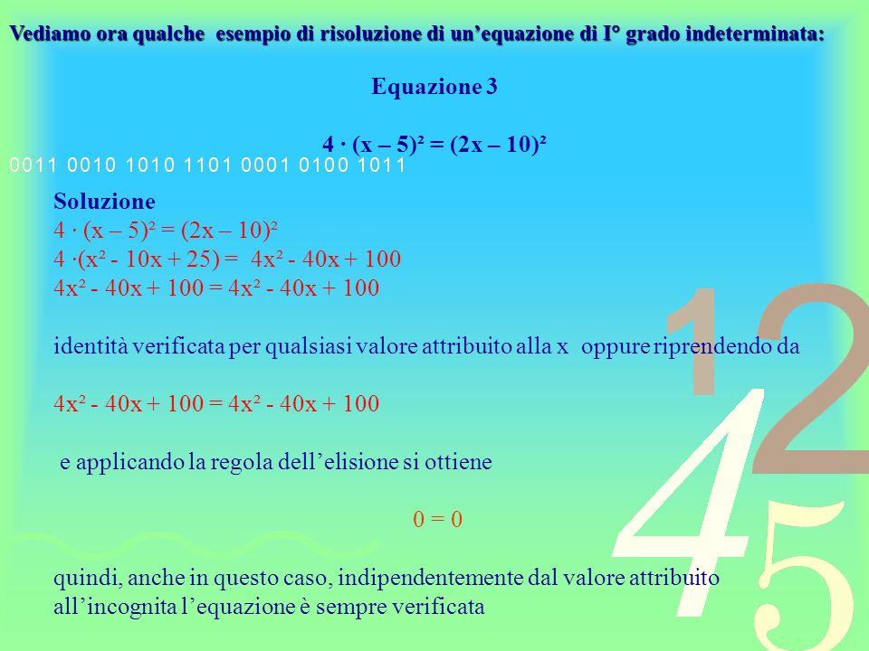 Equazione 4 x – 1 + 5 (x – 3) + (-2)² = 6 (x – 2) Soluzione x – 1 + 5x – 15 + 4 = 6x – 12 x + 5x – 6x = -12 + 1 + 15 – 4 0 = 0 anche in questo caso lequazione è soddisfatta indipendentemente dal valore attribuito alla x, cioè è soddisfatta da qualsiasi valore di x, dunque lequazione è indeterminata