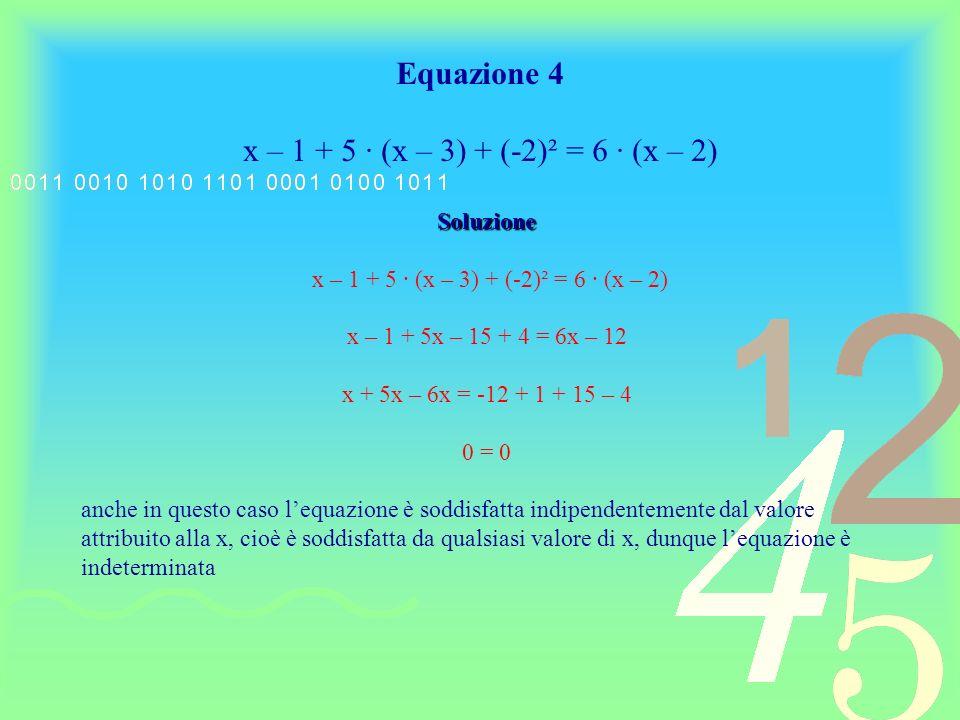 Esempio di risoluzione di unequazione di I grado impossibile Equazione 5 (5x – 2)² + (5x +2)² = 50 (x + 2) (x –2) Soluzione (5x – 2)² + (5x +2)² = 50 (x + 2) (x –2) 25x² – 20x + 4 + 25x² + 20x + 4 = 50 (x² - 4) 50x² + 8 = 50x² - 200 8 = - 200 risulta dunque che lequazione non è mai soddisfatta indipendentemente dal valore attribuito alla x, cioè nessun valore dato alla x è soluzione dellequazione.