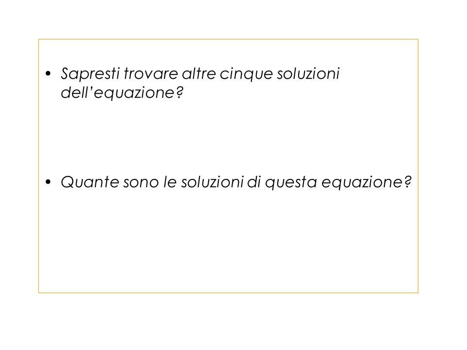 Sapresti trovare altre cinque soluzioni dellequazione? Quante sono le soluzioni di questa equazione?