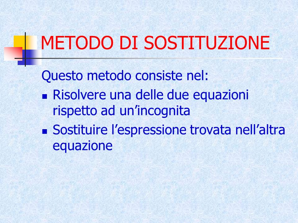 METODO DI SOSTITUZIONE Questo metodo consiste nel: Risolvere una delle due equazioni rispetto ad unincognita Sostituire lespressione trovata nellaltra equazione