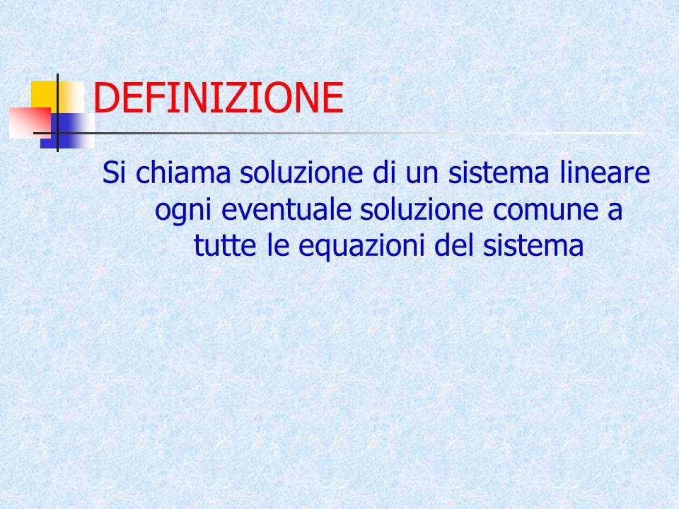 DEFINIZIONE Si chiama soluzione di un sistema lineare ogni eventuale soluzione comune a tutte le equazioni del sistema