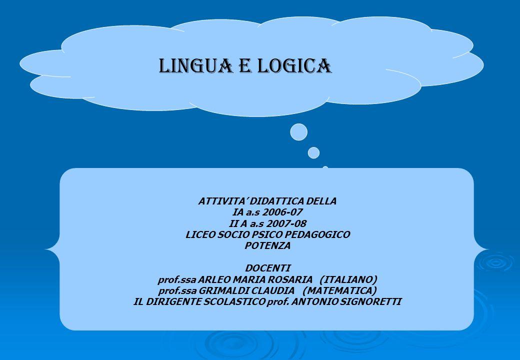 LINGUA E LOGICA ATTIVITA DIDATTICA DELLA IA a.s 2006-07 II A a.s 2007-08 LICEO SOCIO PSICO PEDAGOGICO POTENZA DOCENTI prof.ssa ARLEO MARIA ROSARIA (IT