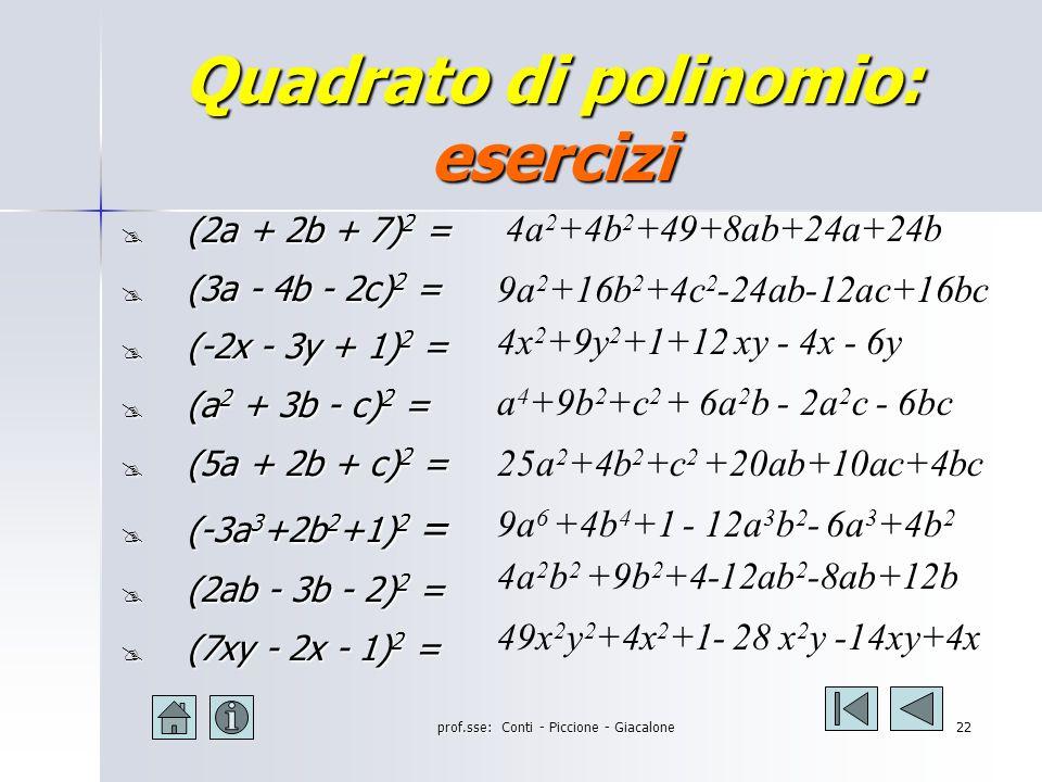 prof.sse: Conti - Piccione - Giacalone21 Quadrato di polinomio: esempi (2a + b + 3c) 2 = =(2a) 2 +(+b) 2 +(+3c) 2 +2(2a)(+b)+2(2a)(+3c)+2(+b)(+3c) = 4a 2 + b 2 + 9c 2 + 4ab + 12ac + 12bc (2a - b - c) 2 = = (2a) 2 +(-b) 2 +(-c) 2 +2(2a)(-b)+2(2a)(-c)+2(-b)(-c)= = 4a 2 + b 2 + c 2 - 4ab - 4ac + 2bc (-3a - 2b + c ) 2 = =(-3a) 2 +(-2b) 2 +(+c) 2 +2(-3a)(-2b)+2(-3a)(+c)+2(-2b)(+c) = 9a 2 + 4b 2 + c 2 + 12ab - 6ac - 4bc