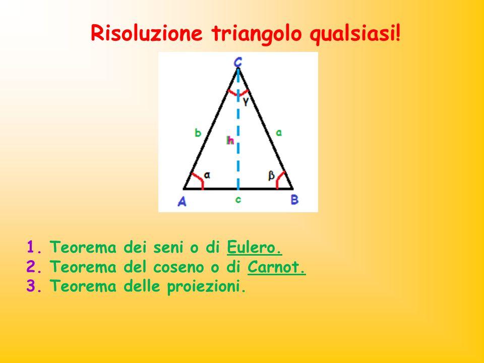 Risoluzione triangolo qualsiasi! 1. Teorema dei seni o di Eulero. 2. Teorema del coseno o di Carnot. 3. Teorema delle proiezioni.