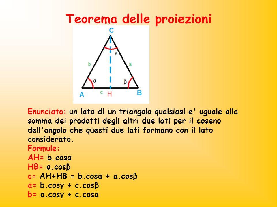 Teorema delle proiezioni Enunciato: un lato di un triangolo qualsiasi e' uguale alla somma dei prodotti degli altri due lati per il coseno dell'angolo