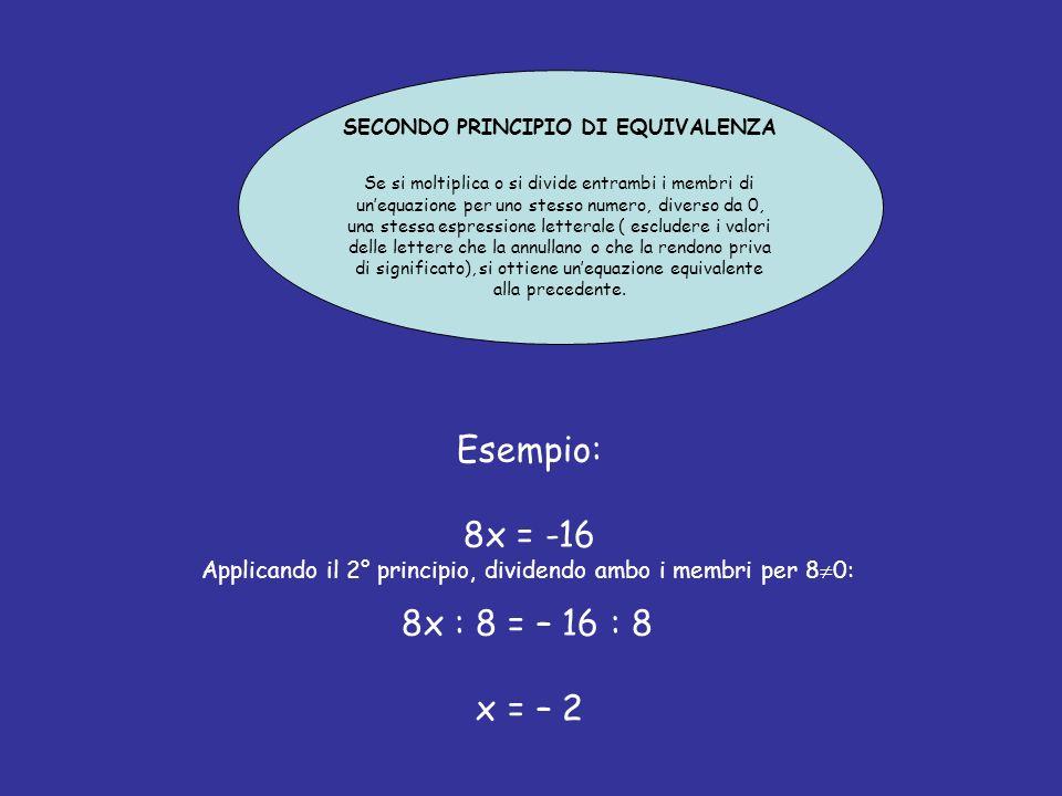 SECONDO PRINCIPIO DI EQUIVALENZA Se si moltiplica o si divide entrambi i membri di unequazione per uno stesso numero, diverso da 0, una stessa espressione letterale ( escludere i valori delle lettere che la annullano o che la rendono priva di significato), si ottiene unequazione equivalente alla precedente.